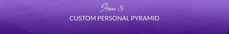 Item 3: Custom Personal Pyramid