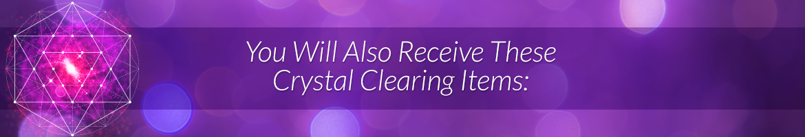 You Will Also Receive These Crystal Clearing Items