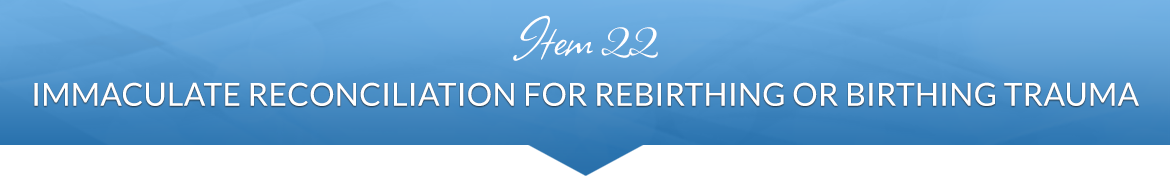Item 22: Immaculate Reconciliation for Rebirthing or Birthing Trauma