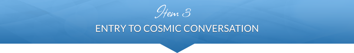 Item 3: Entry to Cosmic Conversation