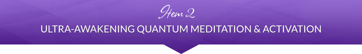 Item 2: Ultra-Awakening Quantum Meditation & Activation
