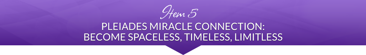 Item 5: Pleiades Miracle Connection: Become Spaceless, Timeless, Limitless