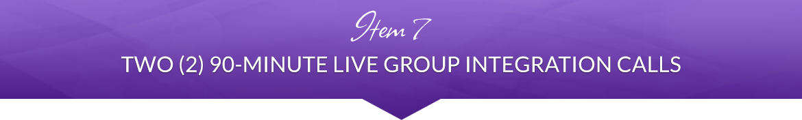 Item 7: Two (2) 90-Minute Live Group Integration Calls