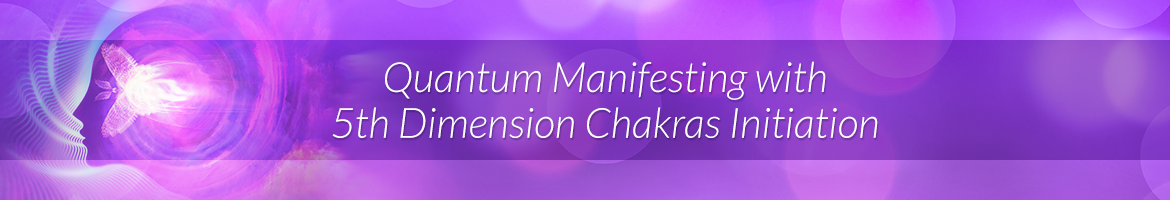 Quantum Manifesting with 5th Dimension Chakras Initiation