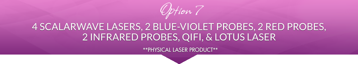 Option 7: 4 ScalarWave Lasers, 2 Blue-Violet Probes, 2 Red Probes, 2 Infrared Probes, 1 QiFi, 1 Lotus Laser