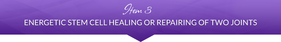 Item 3: Energetic Stem Cell Healing or Repairing of Two Joints