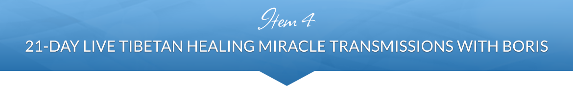 Item 4: 21-Day Live Tibetan Healing Miracle Transmissions with Boris