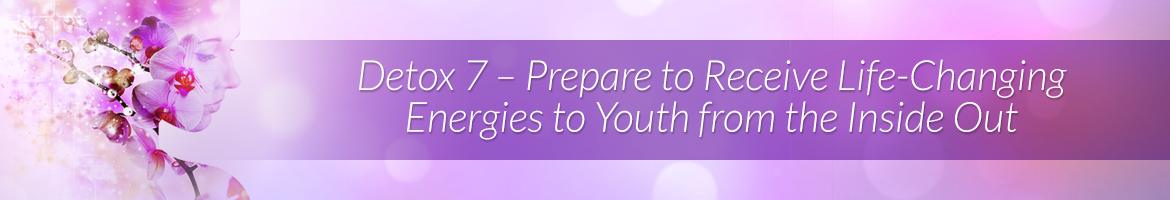 Detox 7 — Prepare to Receive Life-Changing Energies to Youth from the Inside Out