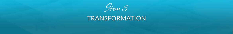Item 5: Transformation