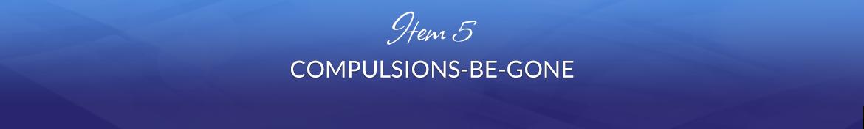 Item 5: Compulsions-Be-Gone