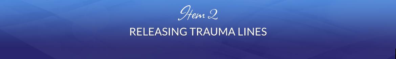 Item 2: Releasing Trauma Lines
