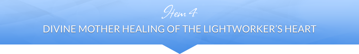 Item 4: Divine Mother Healing of the Lightworker's Heart
