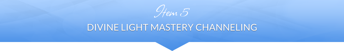 Item 5: Divine Light Mastery Channeling