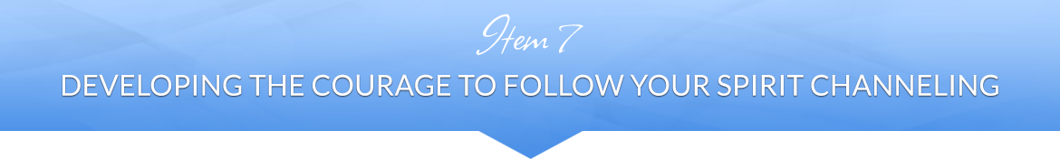 Item 7: Developing the Courage to Follow Your Spirit Channeling