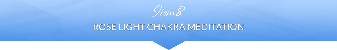 Item 8: Rose Light Chakra Meditation