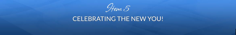Item 5: Celebrating the New You!