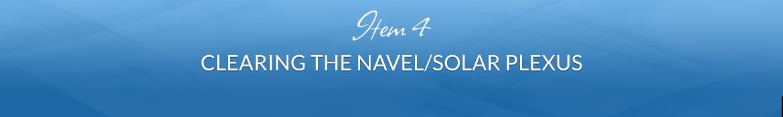 Item 4: Clearing the Navel/Solar Plexus