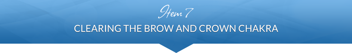 Item 7: Clearing the Brow and Crown Chakra