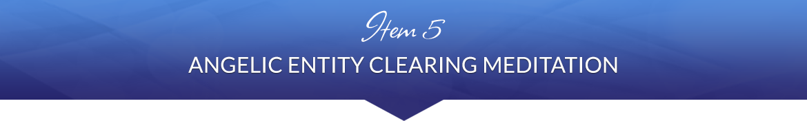 Item 5: Angelic Entity Clearing Meditation