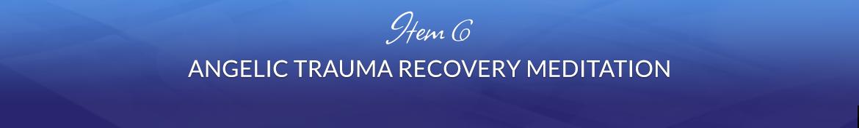 Item 6: Angelic Trauma Recovery Meditation