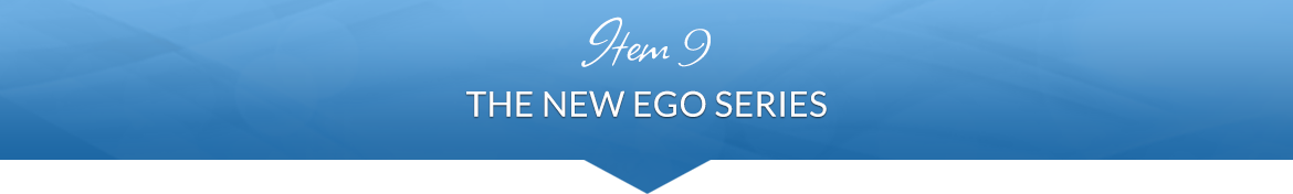 Item 9: The New Ego Series