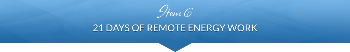 Item 6: 21 Days of Remote Energy Work