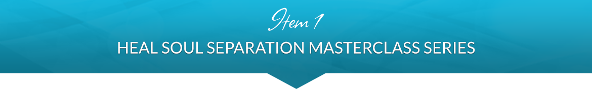 Item 1: Heal Soul Separation Masterclass Series