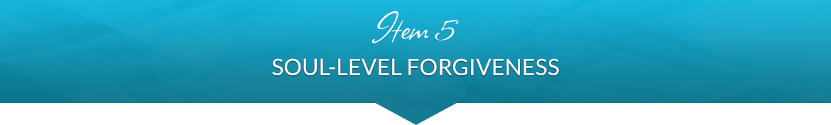 Item 5: Soul-Level Forgiveness