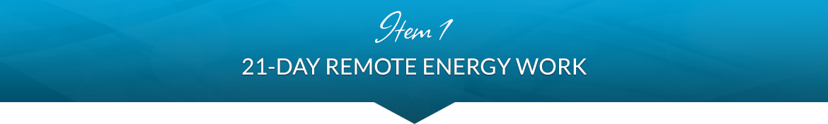Item 1: 21-Day Remote Energy Work