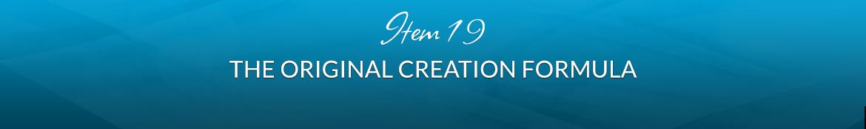 Item 19: The Original Creation Formula