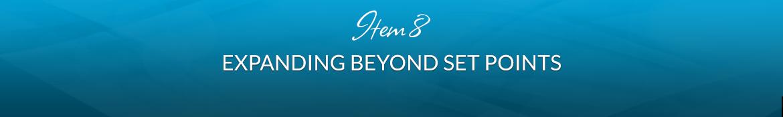 Item 8: Expanding Beyond Set Points