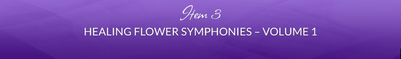 Item 3: Healing Flower Symphonies — Volume 1