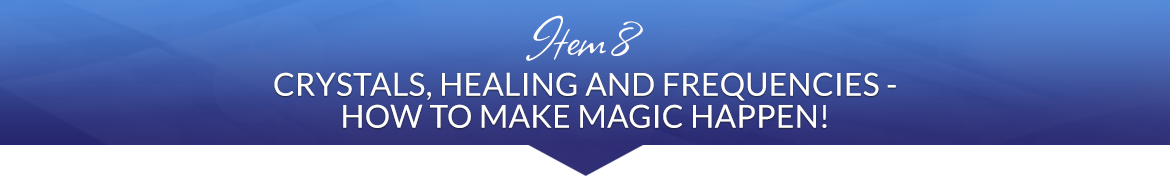 Item 8: Crystals, Healing and Frequencies — How to Make Magic Happen!