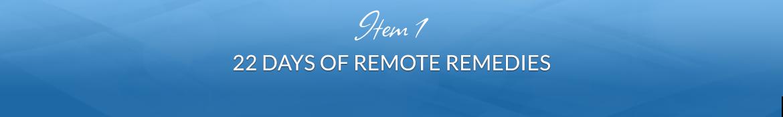 Item 1: 22 Days of Remote Remedies