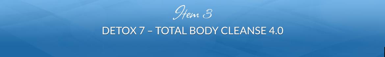 Item 3: Detox 7 — Total Body Cleanse 4.0