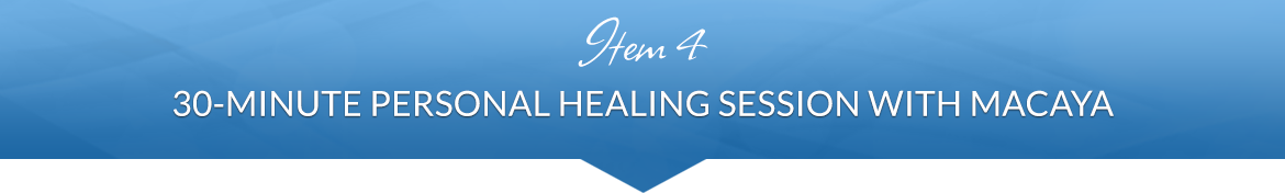 Item 4: 30-Minute Personal Healing Session with Macaya