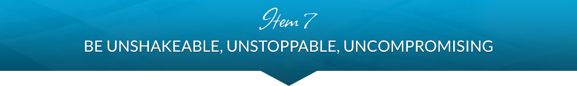 Item 7: Be Unshakeable, Unstoppable, Uncompromising