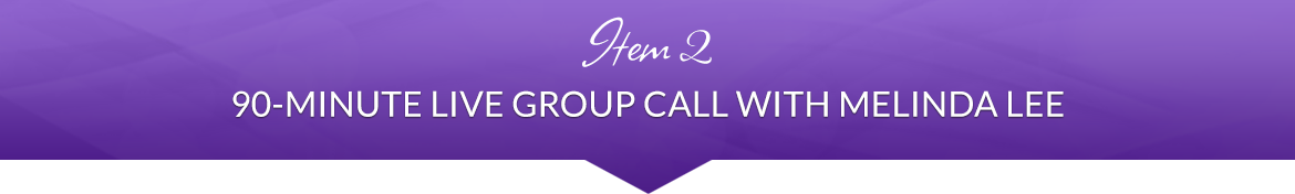 Item 2: 90-Minute Live Group Call with Melinda Lee