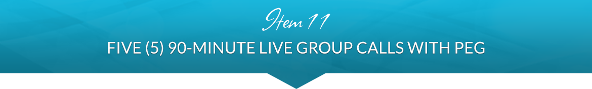Item 11: Five (5) 90-Minute Live Group Calls with Peg