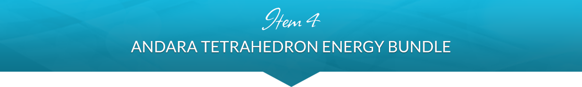 Item 4: Andara Tetrahedron Energy Bundle