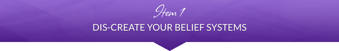 Item 1: Dis-Create Your Belief Systems