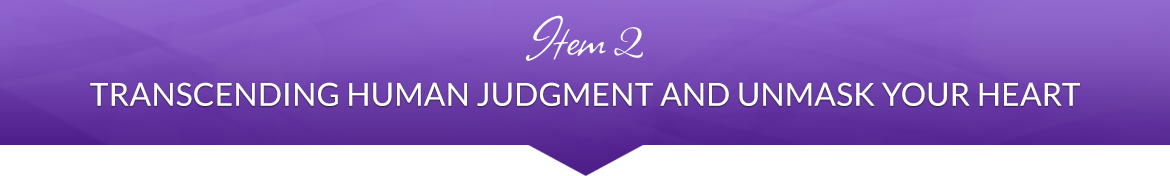 Item 2: Transcending Human Judgment and Unmask Your Heart