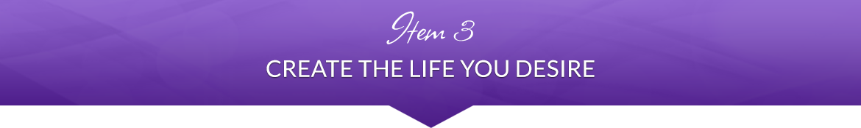 Item 3: Create the Life You Desire
