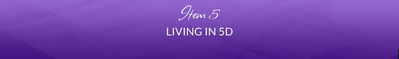 Item 5: Living in 5D