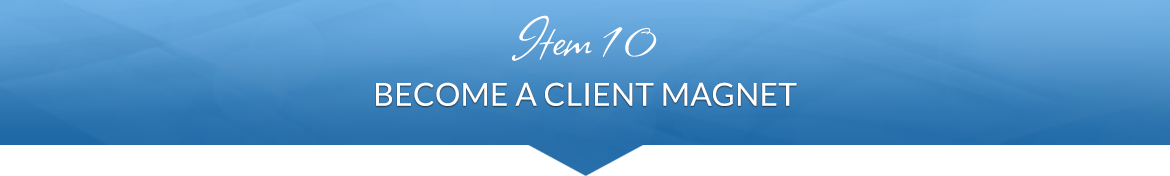 Item 10: Become a Client Magnet