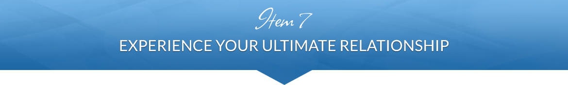 Item 7: Experience Your Ultimate Relationship