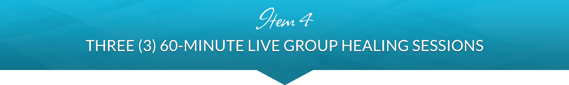 Item 4: Three (3) Live 60-Minute Live Group Healing Sessions