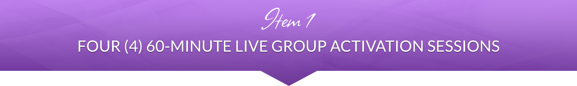 Item 1: Four (4) 60-Minute Live Group Activation Sessions