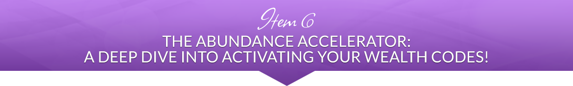 Item 6: The Abundance Accelerator: A Deep Dive into Activating Your Wealth Codes!