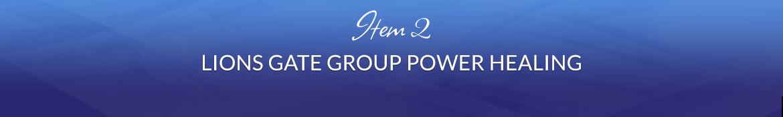Item 2: Lions Gate Group Power Healing